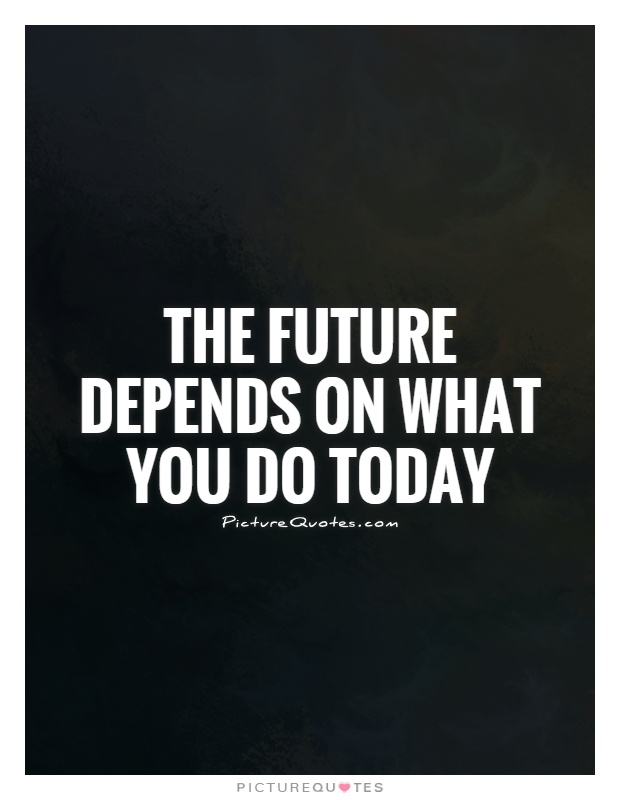 The future depends on what you do today Picture Quote #1