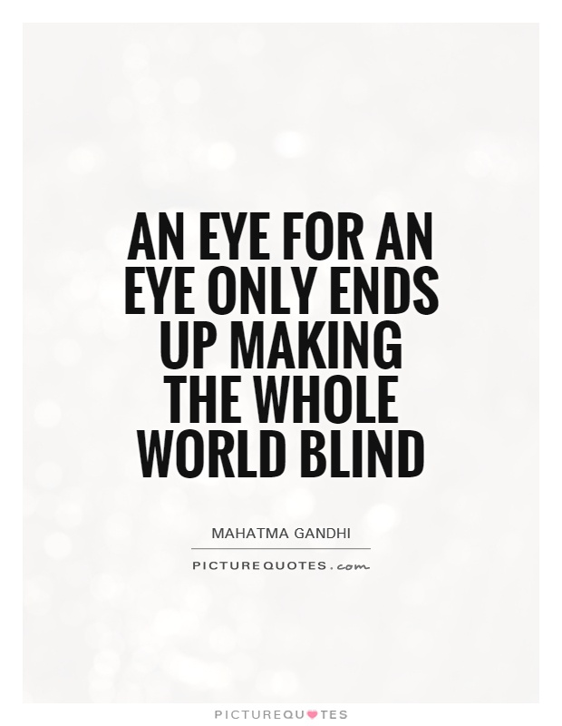 An eye for an eye only ends up making the whole world blind Picture Quote #1
