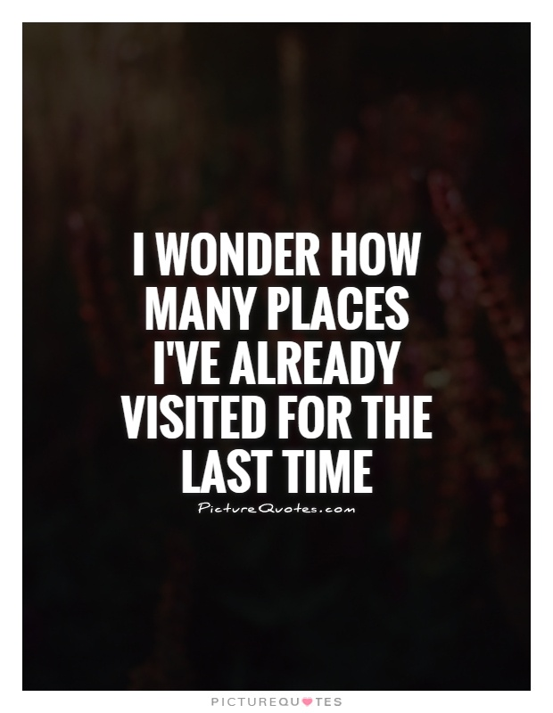 I wonder how many places I've already visited for the last time Picture Quote #1