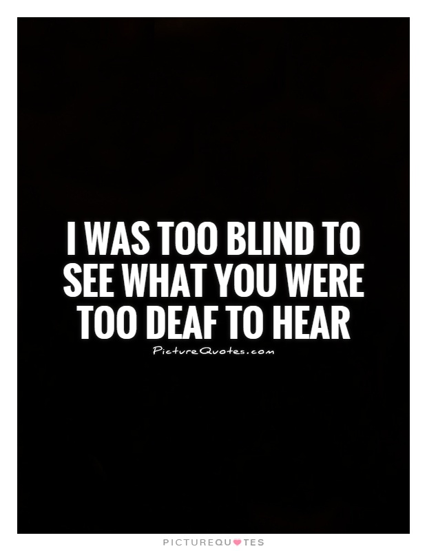Blind Quotes Amazing I Was Too Blind To See What You Were Too Deaf To Hear  Picture Quotes