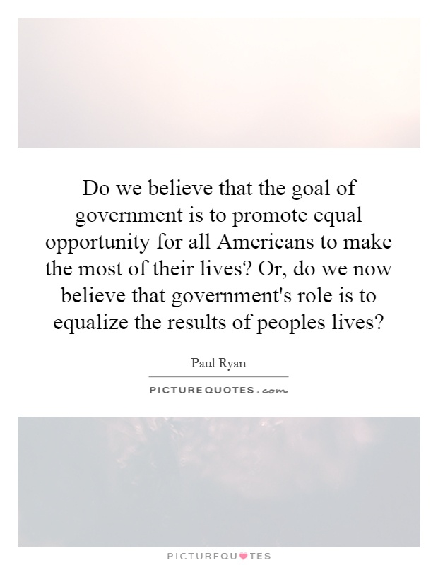 Do we believe that the goal of government is to promote equal opportunity for all Americans to make the most of their lives? Or, do we now believe that government's role is to equalize the results of peoples lives? Picture Quote #1