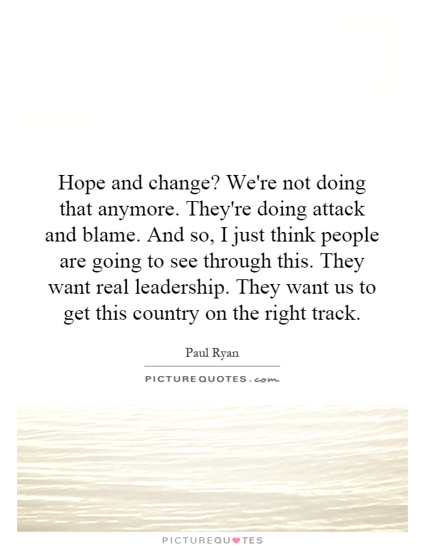 Hope and change? We're not doing that anymore. They're doing attack and blame. And so, I just think people are going to see through this. They want real leadership. They want us to get this country on the right track Picture Quote #1