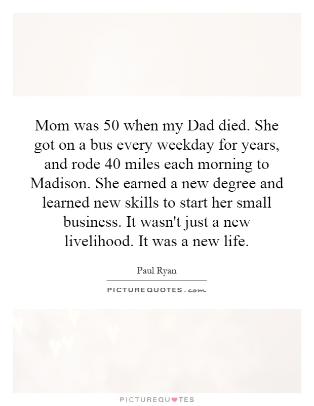 Mom was 50 when my Dad died. She got on a bus every weekday for years, and rode 40 miles each morning to Madison. She earned a new degree and learned new skills to start her small business. It wasn't just a new livelihood. It was a new life Picture Quote #1