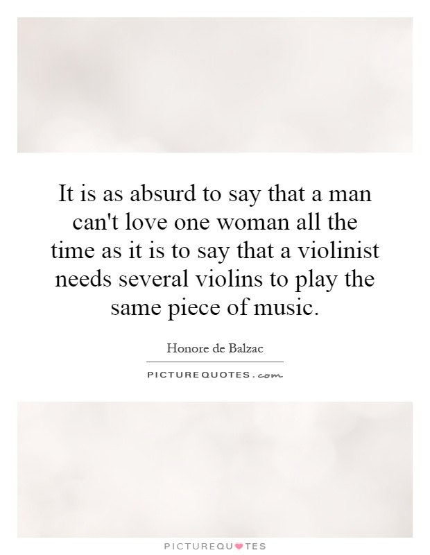 It is as absurd to say that a man can't love one woman all the time as it is to say that a violinist needs several violins to play the same piece of music Picture Quote #1