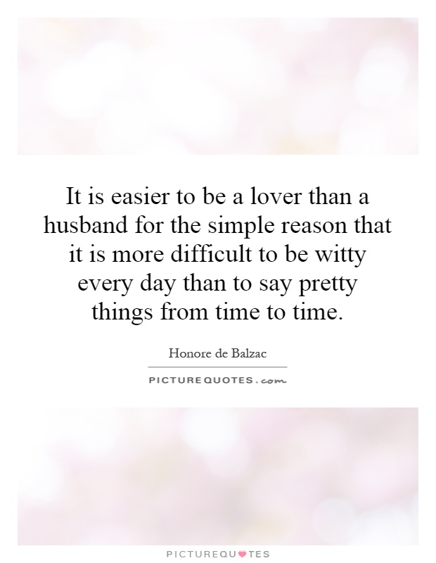 It is easier to be a lover than a husband for the simple reason that it is more difficult to be witty every day than to say pretty things from time to time Picture Quote #1