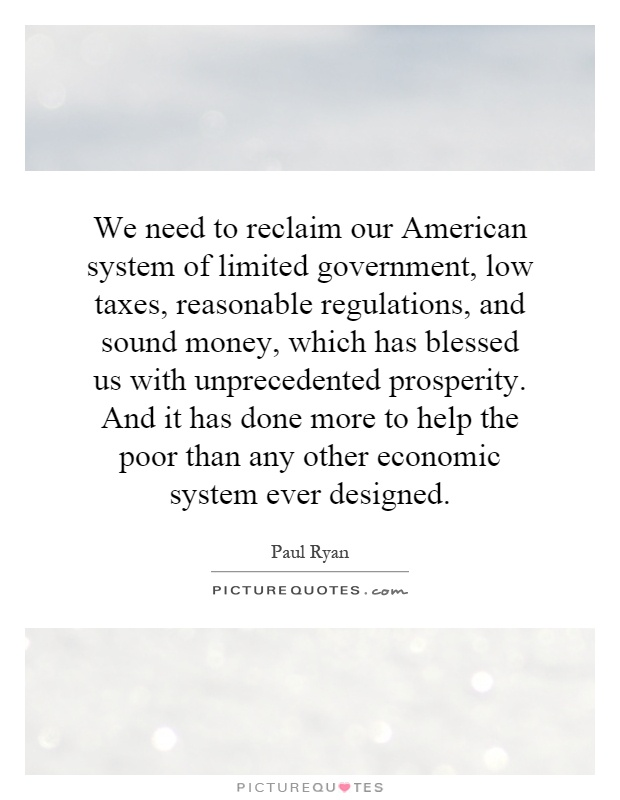 We need to reclaim our American system of limited government, low taxes, reasonable regulations, and sound money, which has blessed us with unprecedented prosperity. And it has done more to help the poor than any other economic system ever designed Picture Quote #1