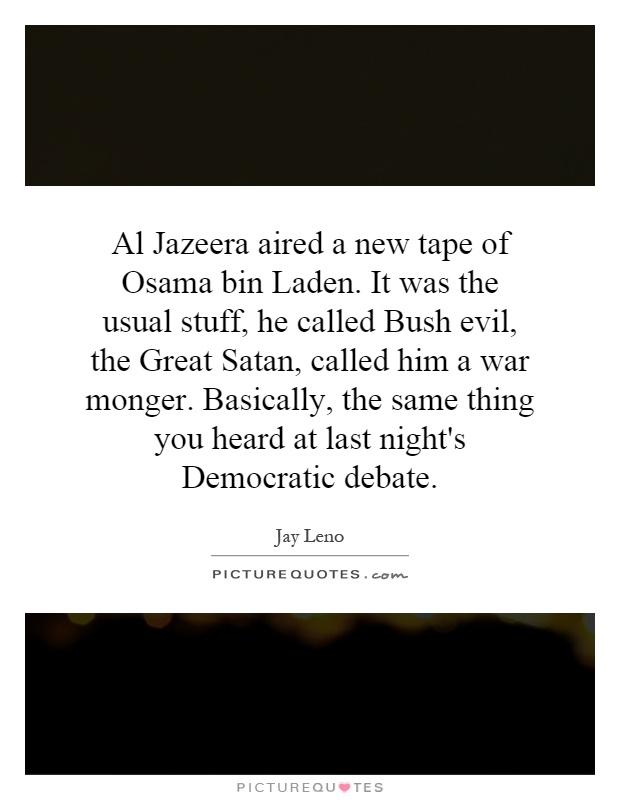 Al Jazeera aired a new tape of Osama bin Laden. It was the usual stuff, he called Bush evil, the Great Satan, called him a war monger. Basically, the same thing you heard at last night's Democratic debate Picture Quote #1