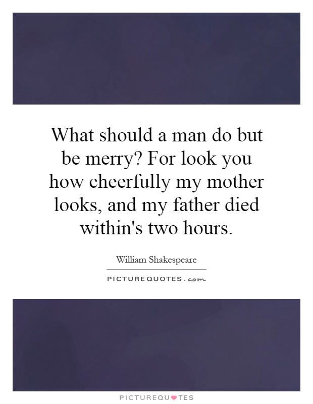 What should a man do but be merry? For look you how cheerfully my mother looks, and my father died within's two hours Picture Quote #1