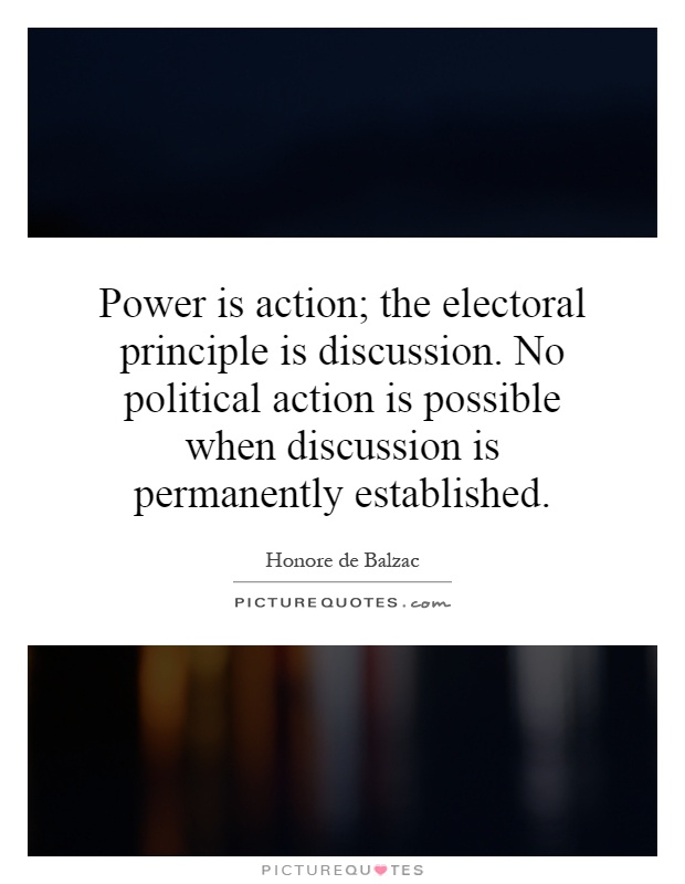 Power is action; the electoral principle is discussion. No political action is possible when discussion is permanently established Picture Quote #1