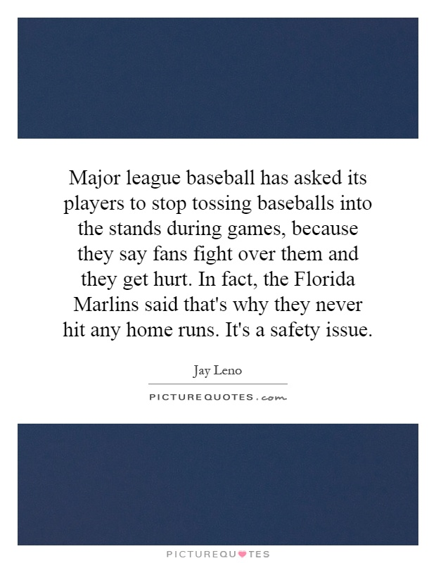 Major league baseball has asked its players to stop tossing baseballs into the stands during games, because they say fans fight over them and they get hurt. In fact, the Florida Marlins said that's why they never hit any home runs. It's a safety issue Picture Quote #1
