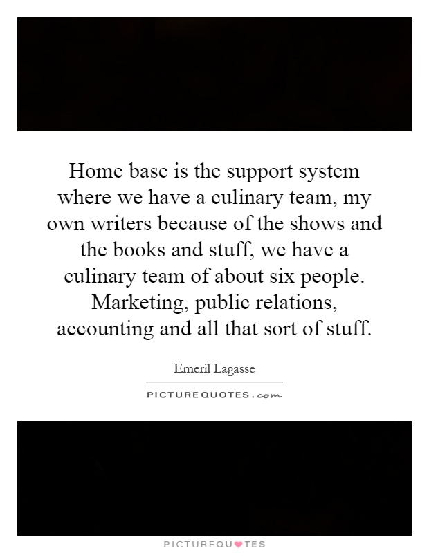 Home base is the support system where we have a culinary team, my own writers because of the shows and the books and stuff, we have a culinary team of about six people. Marketing, public relations, accounting and all that sort of stuff Picture Quote #1