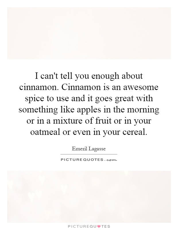 I can't tell you enough about cinnamon. Cinnamon is an awesome spice to use and it goes great with something like apples in the morning or in a mixture of fruit or in your oatmeal or even in your cereal Picture Quote #1