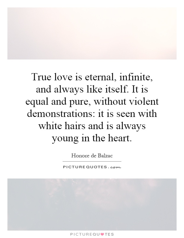 True love is eternal, infinite, and always like itself. It is equal and pure, without violent demonstrations: it is seen with white hairs and is always young in the heart Picture Quote #1
