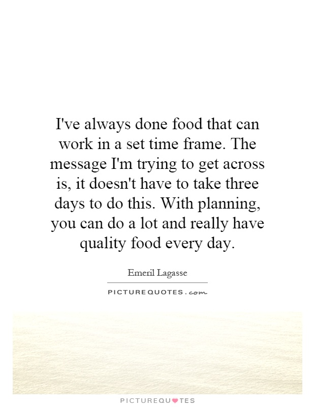 I've always done food that can work in a set time frame. The message I'm trying to get across is, it doesn't have to take three days to do this. With planning, you can do a lot and really have quality food every day Picture Quote #1