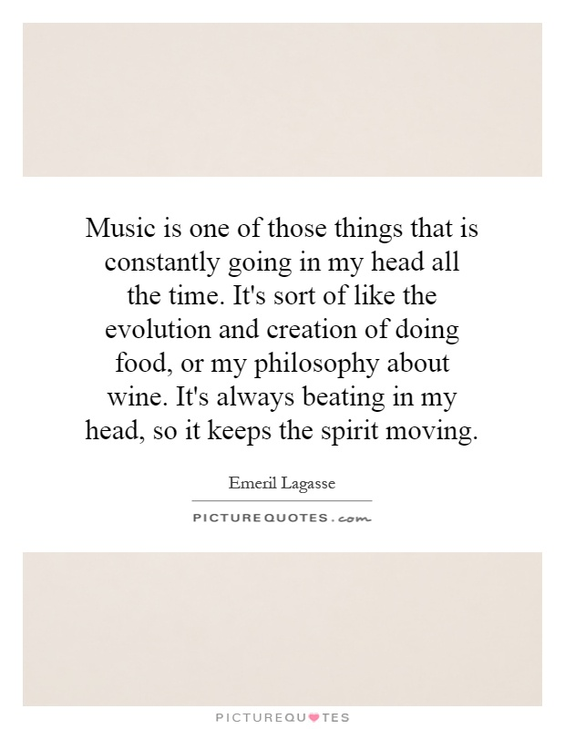 Music is one of those things that is constantly going in my head all the time. It's sort of like the evolution and creation of doing food, or my philosophy about wine. It's always beating in my head, so it keeps the spirit moving Picture Quote #1