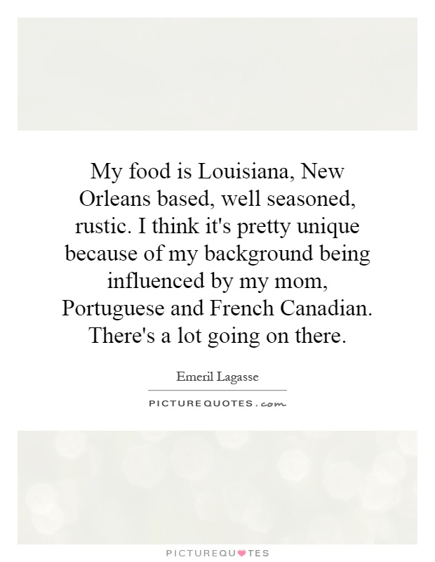 My food is Louisiana, New Orleans based, well seasoned, rustic. I think it's pretty unique because of my background being influenced by my mom, Portuguese and French Canadian. There's a lot going on there Picture Quote #1