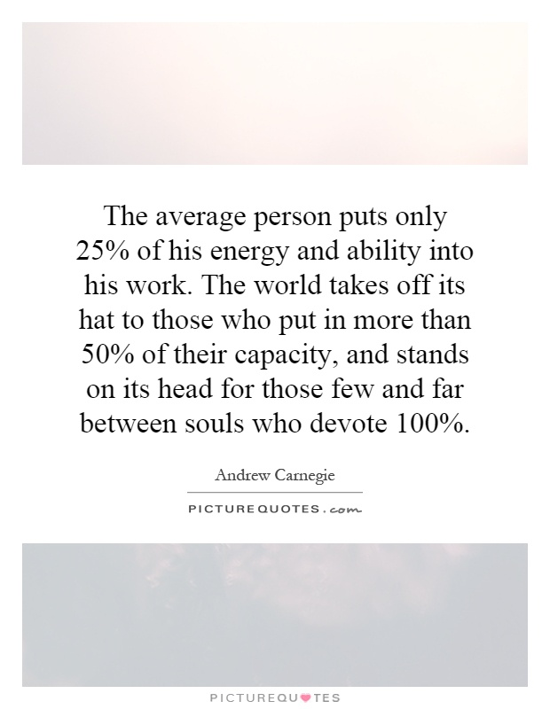 The average person puts only 25% of his energy and ability into his work. The world takes off its hat to those who put in more than 50% of their capacity, and stands on its head for those few and far between souls who devote 100% Picture Quote #1