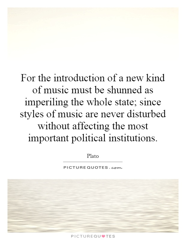 For the introduction of a new kind of music must be shunned as imperiling the whole state; since styles of music are never disturbed without affecting the most important political institutions Picture Quote #1