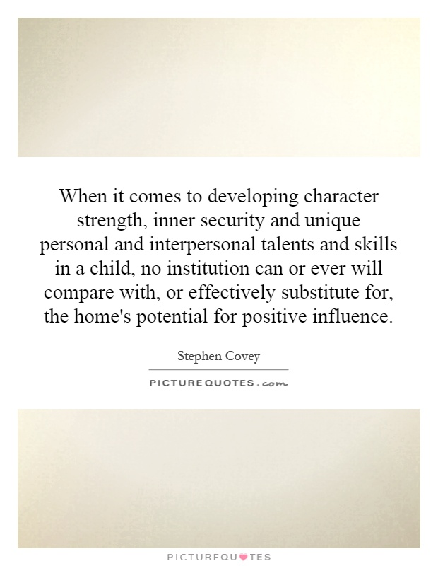 When it comes to developing character strength, inner security and unique personal and interpersonal talents and skills in a child, no institution can or ever will compare with, or effectively substitute for, the home's potential for positive influence Picture Quote #1