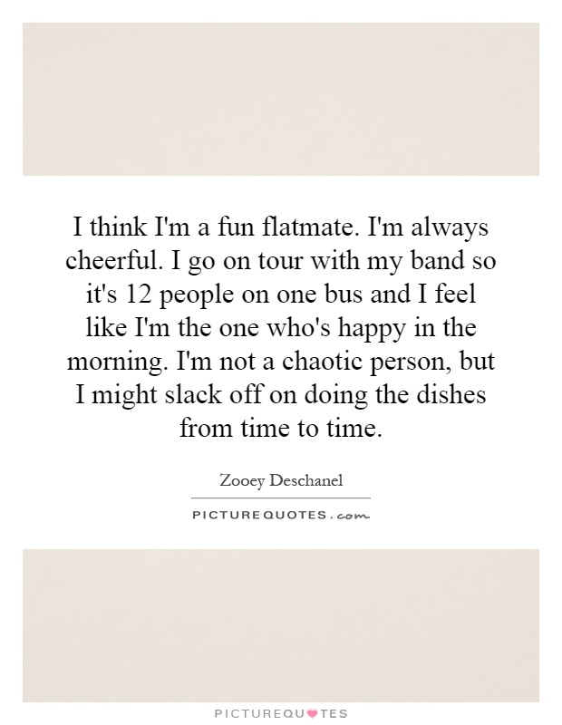 I think I'm a fun flatmate. I'm always cheerful. I go on tour with my band so it's 12 people on one bus and I feel like I'm the one who's happy in the morning. I'm not a chaotic person, but I might slack off on doing the dishes from time to time Picture Quote #1