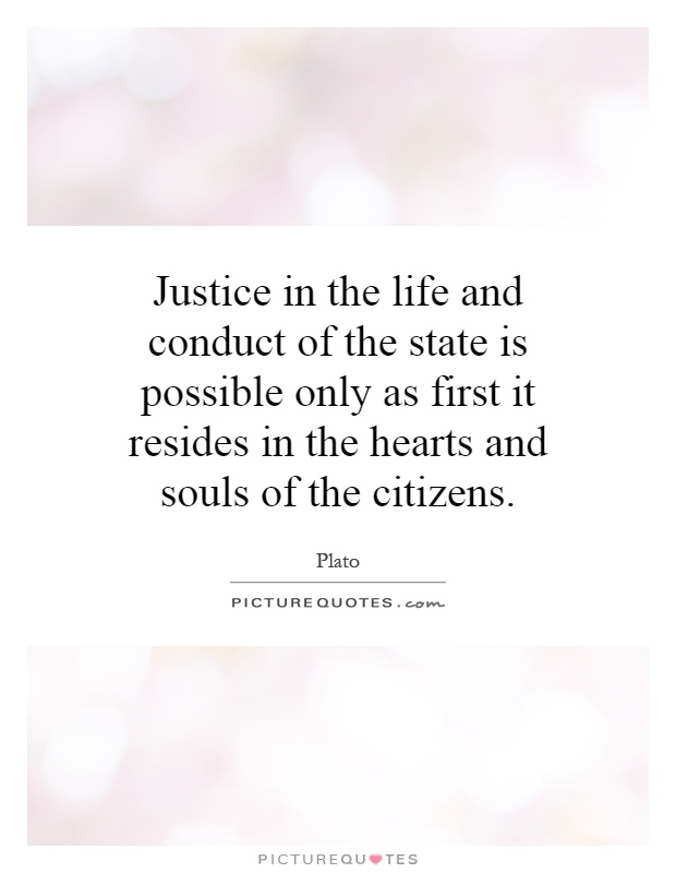 Justice in the life and conduct of the state is possible only as first it resides in the hearts and souls of the citizens Picture Quote #1