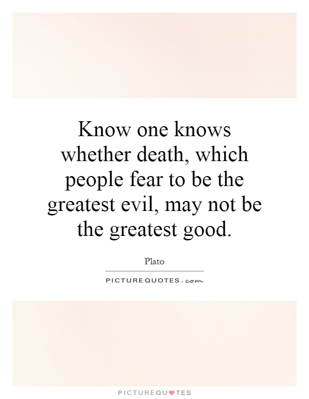 Know one knows whether death, which people fear to be the greatest evil, may not be the greatest good Picture Quote #1