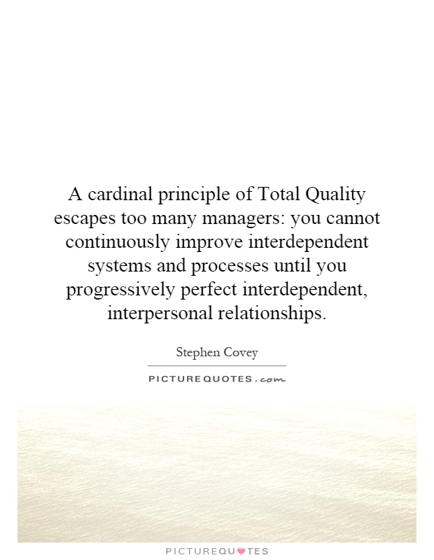 A cardinal principle of Total Quality escapes too many managers: you cannot continuously improve interdependent systems and processes until you progressively perfect interdependent, interpersonal relationships Picture Quote #1