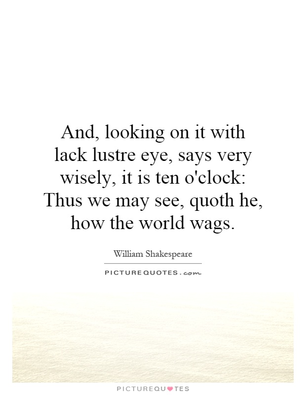 And, looking on it with lack lustre eye, says very wisely, it is ten o'clock: Thus we may see, quoth he, how the world wags Picture Quote #1