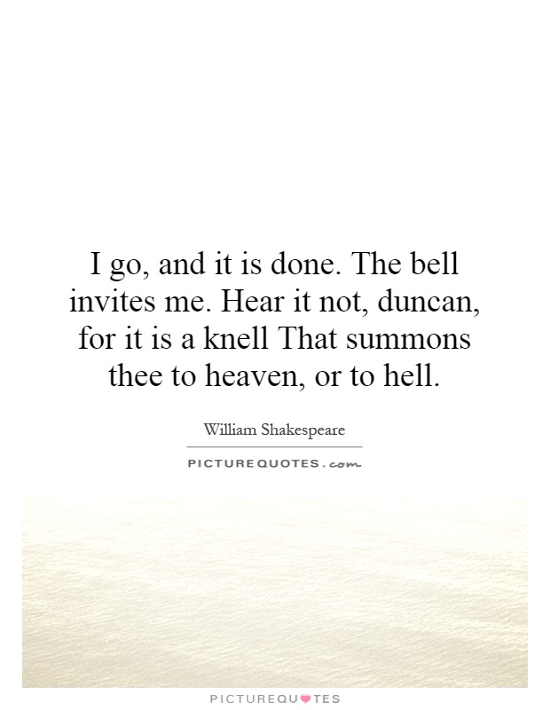 I go, and it is done. The bell invites me. Hear it not, duncan, for it is a knell That summons thee to heaven, or to hell Picture Quote #1