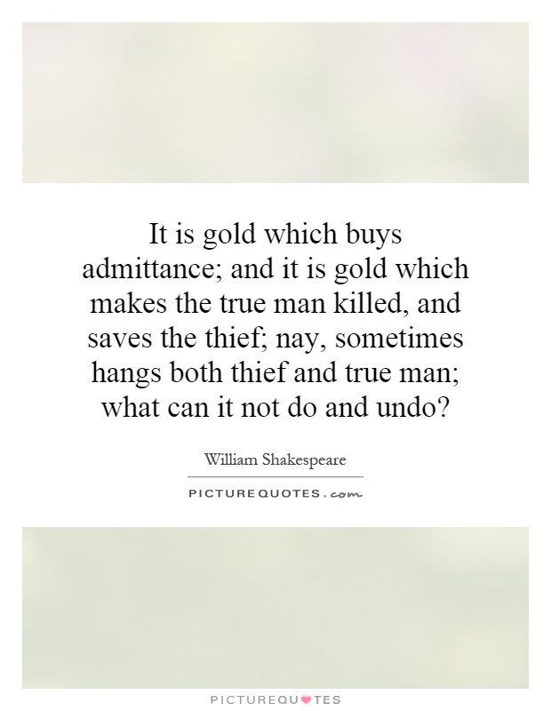 It is gold which buys admittance; and it is gold which makes the true man killed, and saves the thief; nay, sometimes hangs both thief and true man; what can it not do and undo? Picture Quote #1