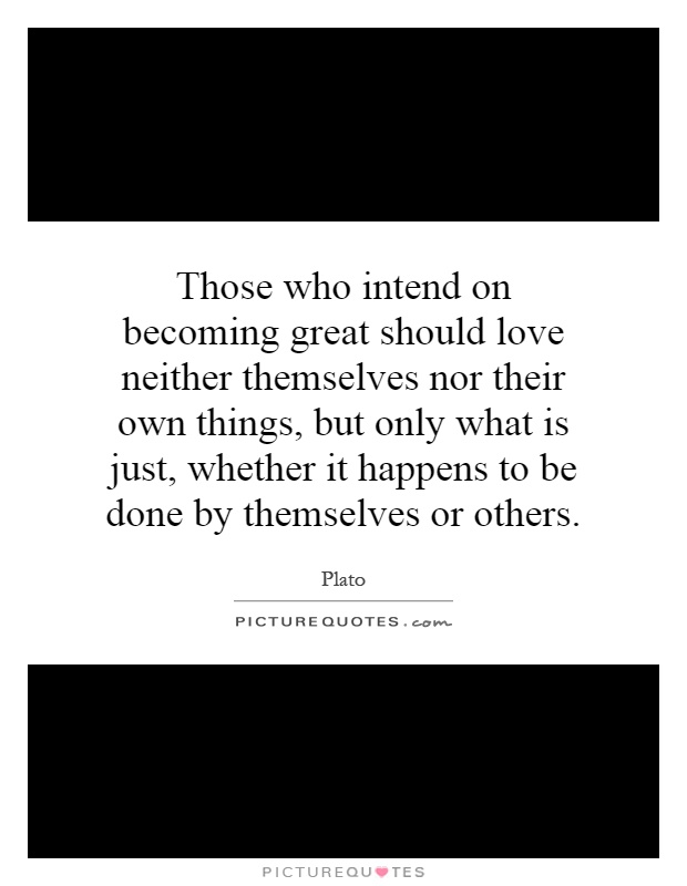 Those who intend on becoming great should love neither themselves nor their own things, but only what is just, whether it happens to be done by themselves or others Picture Quote #1