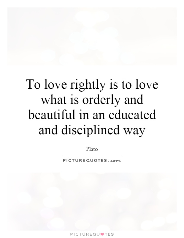 To love rightly is to love what is orderly and beautiful in an educated and disciplined way Picture Quote #1