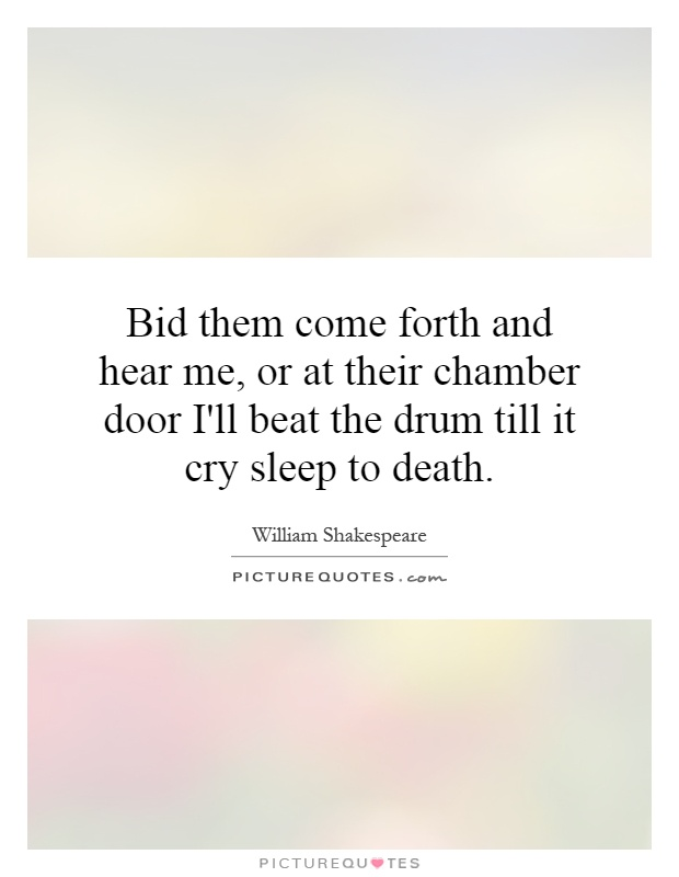 Bid them come forth and hear me, or at their chamber door I'll beat the drum till it cry sleep to death Picture Quote #1