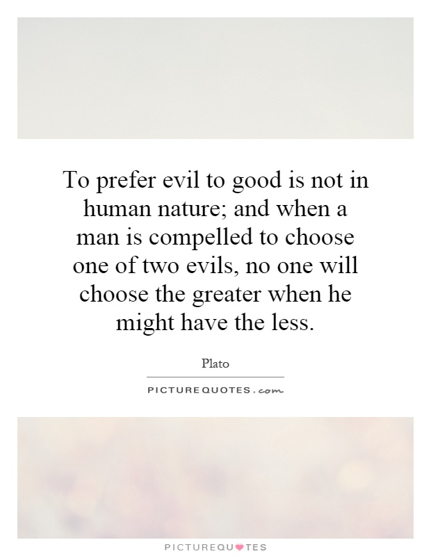 To prefer evil to good is not in human nature; and when a man is compelled to choose one of two evils, no one will choose the greater when he might have the less Picture Quote #1