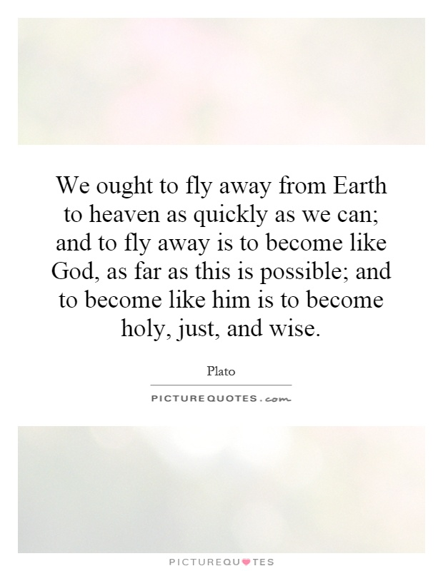 We ought to fly away from Earth to heaven as quickly as we can; and to fly away is to become like God, as far as this is possible; and to become like him is to become holy, just, and wise Picture Quote #1