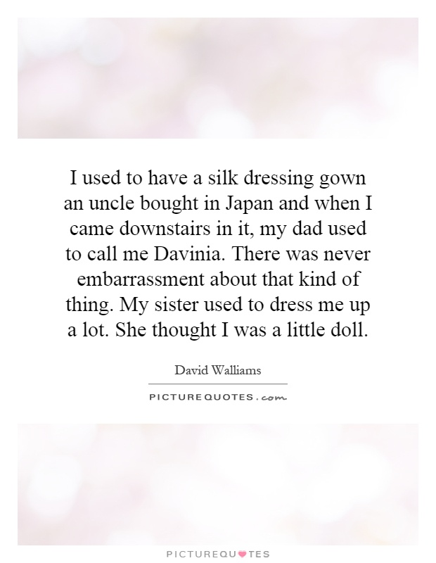 I used to have a silk dressing gown an uncle bought in Japan and when I came downstairs in it, my dad used to call me Davinia. There was never embarrassment about that kind of thing. My sister used to dress me up a lot. She thought I was a little doll Picture Quote #1
