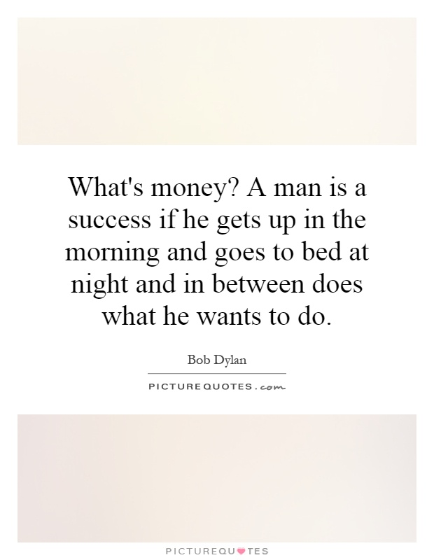 What's money? A man is a success if he gets up in the morning and goes to bed at night and in between does what he wants to do Picture Quote #1
