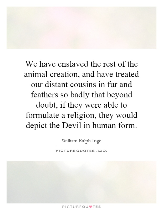 We have enslaved the rest of the animal creation, and have treated our distant cousins in fur and feathers so badly that beyond doubt, if they were able to formulate a religion, they would depict the Devil in human form Picture Quote #1