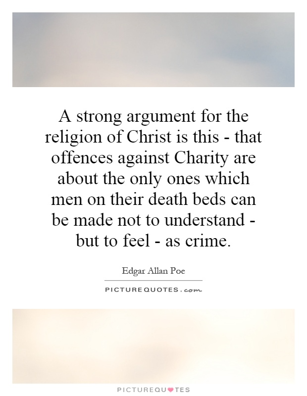 A strong argument for the religion of Christ is this - that offences against Charity are about the only ones which men on their death beds can be made not to understand - but to feel - as crime Picture Quote #1