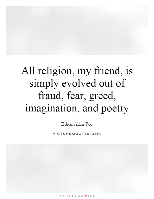 All religion, my friend, is simply evolved out of fraud, fear, greed, imagination, and poetry Picture Quote #1