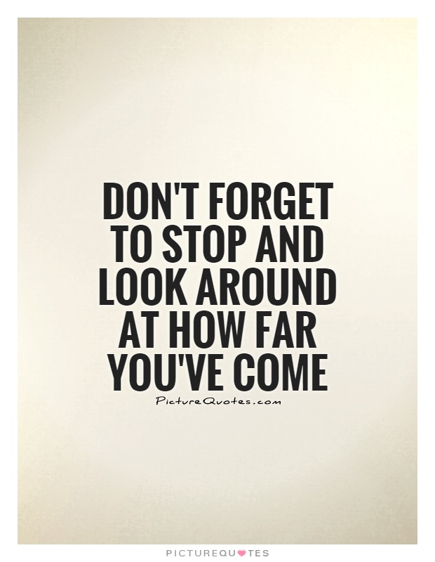 Don't forget to stop and look around at how far you've come Picture Quote #1
