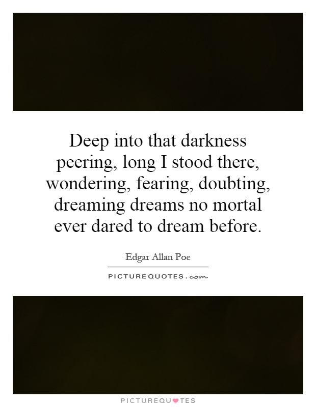 Deep into that darkness peering, long I stood there, wondering, fearing, doubting, dreaming dreams no mortal ever dared to dream before Picture Quote #1