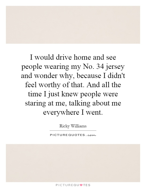I would drive home and see people wearing my No. 34 jersey and wonder why, because I didn't feel worthy of that. And all the time I just knew people were staring at me, talking about me everywhere I went Picture Quote #1
