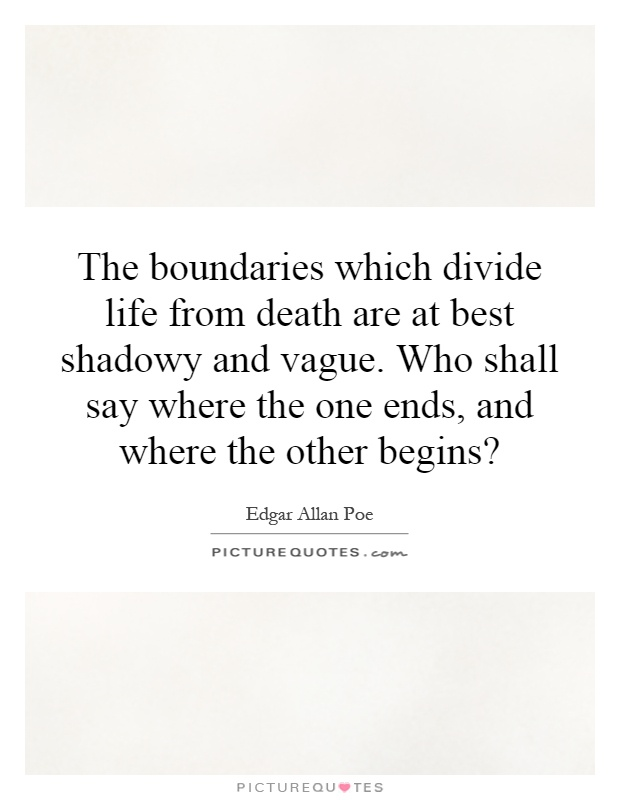 The boundaries which divide life from death are at best shadowy and vague. Who shall say where the one ends, and where the other begins? Picture Quote #1
