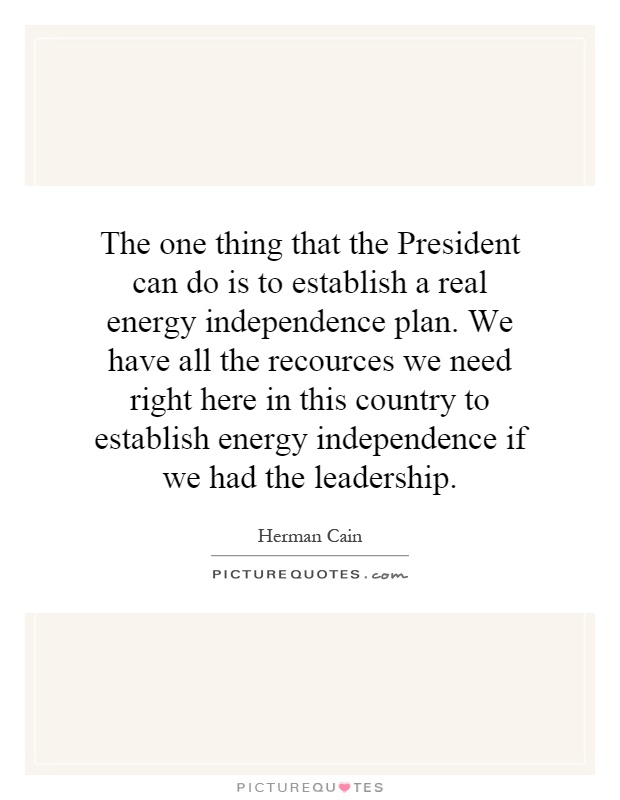 The one thing that the President can do is to establish a real energy independence plan. We have all the recources we need right here in this country to establish energy independence if we had the leadership Picture Quote #1