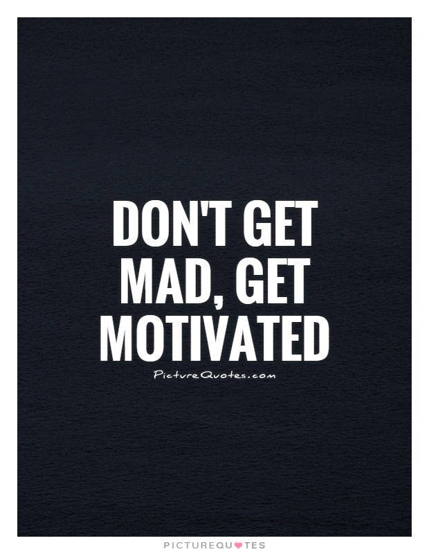 Don't get mad, get motivated Picture Quote #1