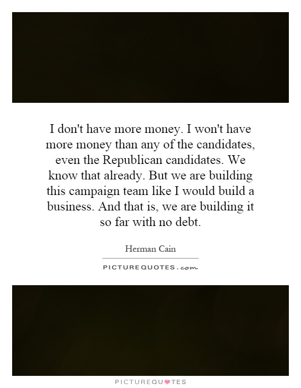 I don't have more money. I won't have more money than any of the candidates, even the Republican candidates. We know that already. But we are building this campaign team like I would build a business. And that is, we are building it so far with no debt Picture Quote #1