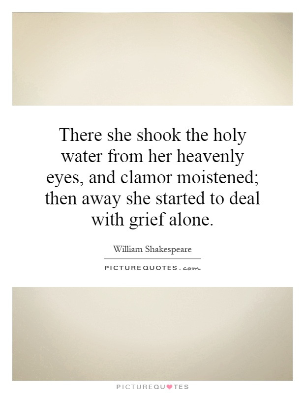 There she shook the holy water from her heavenly eyes, and clamor moistened; then away she started to deal with grief alone Picture Quote #1