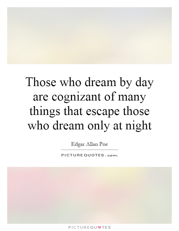 Those who dream by day are cognizant of many things that escape those who dream only at night Picture Quote #1