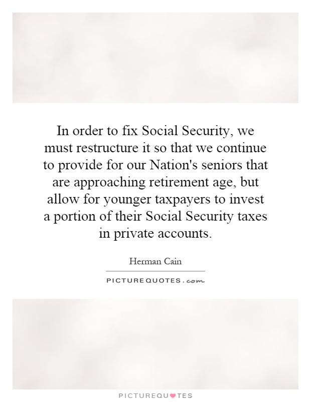 In order to fix Social Security, we must restructure it so that we continue to provide for our Nation's seniors that are approaching retirement age, but allow for younger taxpayers to invest a portion of their Social Security taxes in private accounts Picture Quote #1